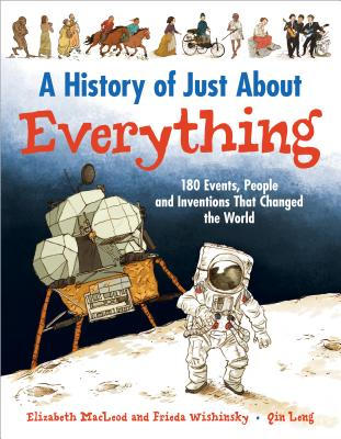 A History of Just About Everything By MacLeod, Elizabeth/ Wishinsky, Frieda (COR)/ Leng, Qin (ILT)